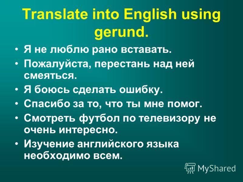 Translate into English using gerund. Я не люблю рано вставать. Пожалуйста, перестань над ней смеяться. Я боюсь сделать ошибку. Спасибо за то, что ты мне помог. Смотреть футбол по телевизору не очень интересно. Изучение английского языка необходимо вс