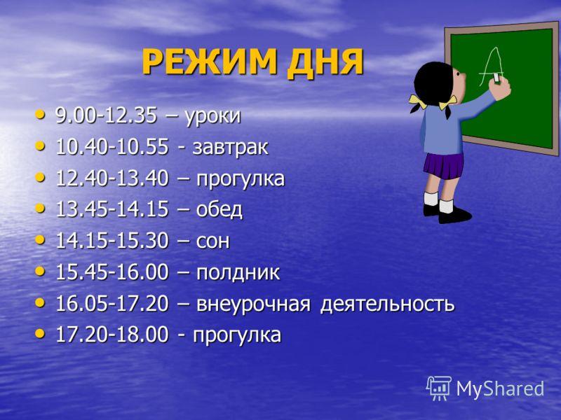 РЕЖИМ ДНЯ 9.00-12.35 – уроки 9.00-12.35 – уроки 10.40-10.55 - завтрак 10.40-10.55 - завтрак 12.40-13.40 – прогулка 12.40-13.40 – прогулка 13.45-14.15 – обед 13.45-14.15 – обед 14.15-15.30 – сон 14.15-15.30 – сон 15.45-16.00 – полдник 15.45-16.00 – по