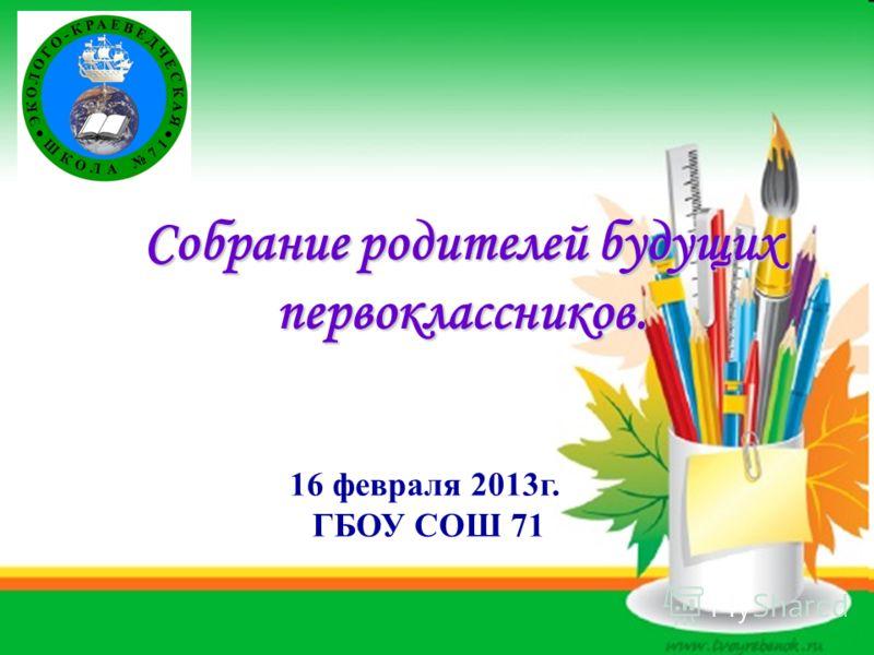 Собрание родителей будущих первоклассников. 16 февраля 2013г. ГБОУ СОШ 71