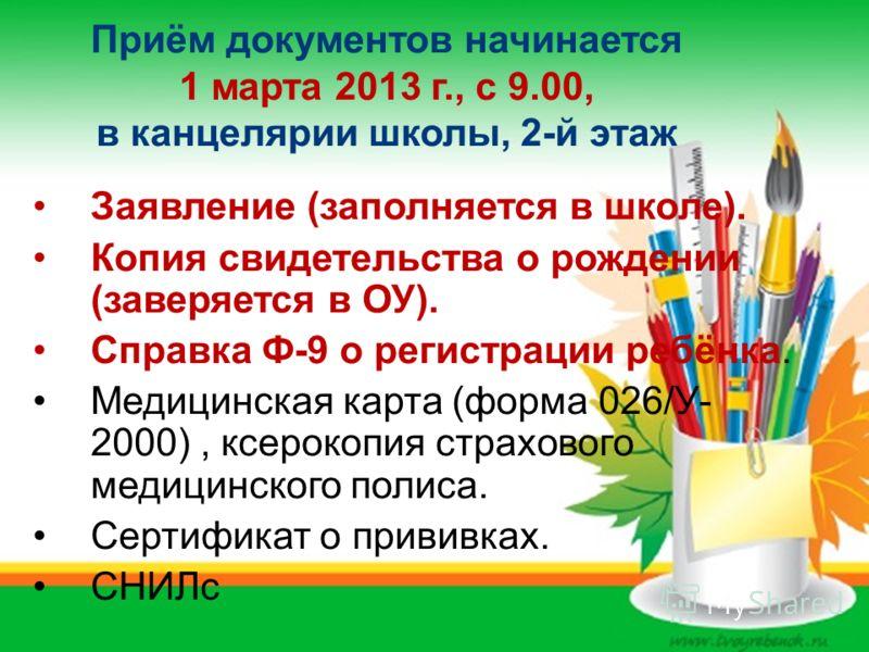 Приём документов начинается 1 марта 2013 г., с 9.00, в канцелярии школы, 2-й этаж Заявление (заполняется в школе). Копия свидетельства о рождении (заверяется в ОУ). Справка Ф-9 о регистрации ребёнка. Медицинская карта (форма 026/У- 2000), ксерокопия