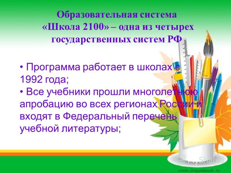 Образовательная система «Школа 2100» – одна из четырех государственных систем РФ Программа работает в школах с 1992 года; Все учебники прошли многолетнюю апробацию во всех регионах России и входят в Федеральный перечень учебной литературы;
