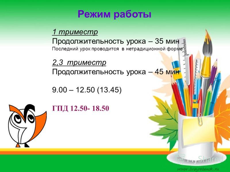Режим работы 1 триместр Продолжительность урока – 35 мин Последний урок проводится в нетрадиционной форме 2,3 триместр Продолжительность урока – 45 мин 9.00 – 12.50 (13.45) ГПД 12.50- 18.50