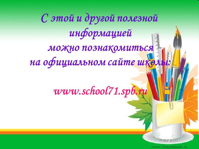 С этой и другой полезной информацией можно познакомиться на официальном сайте школы: www.school71.spb.ru