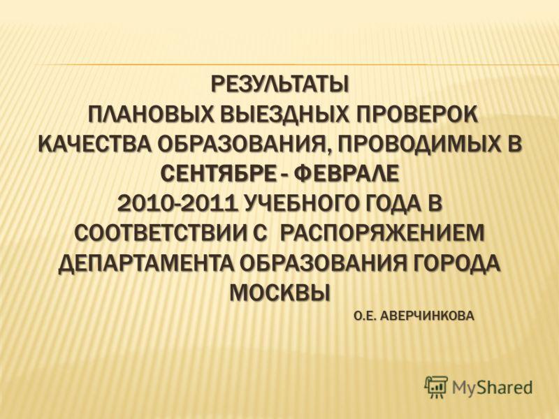 РЕЗУЛЬТАТЫ ПЛАНОВЫХ ВЫЕЗДНЫХ ПРОВЕРОК КАЧЕСТВА ОБРАЗОВАНИЯ, ПРОВОДИМЫХ В СЕНТЯБРЕ - ФЕВРАЛЕ 2010-2011 УЧЕБНОГО ГОДА В СООТВЕТСТВИИ С РАСПОРЯЖЕНИЕМ ДЕПАРТАМЕНТА ОБРАЗОВАНИЯ ГОРОДА МОСКВЫ О.Е. АВЕРЧИНКОВА