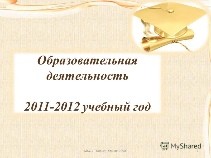 Образовательная деятельность 2011-2012 учебный год МКОУ  Коршуновская СОШ1