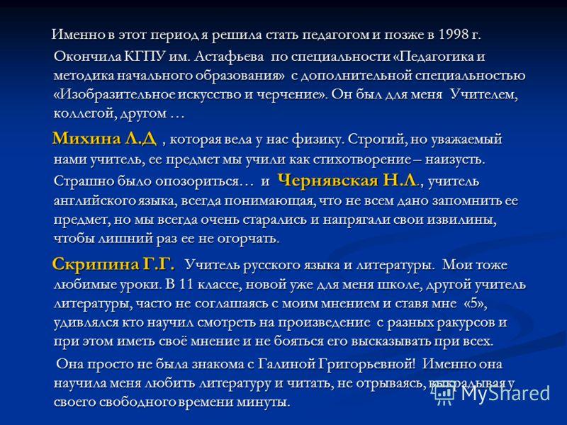 Именно в этот период я решила стать педагогом и позже в 1998 г. Окончила КГПУ им. Астафьева по специальности «Педагогика и методика начального образования» с дополнительной специальностью «Изобразительное искусство и черчение». Он был для меня Учител