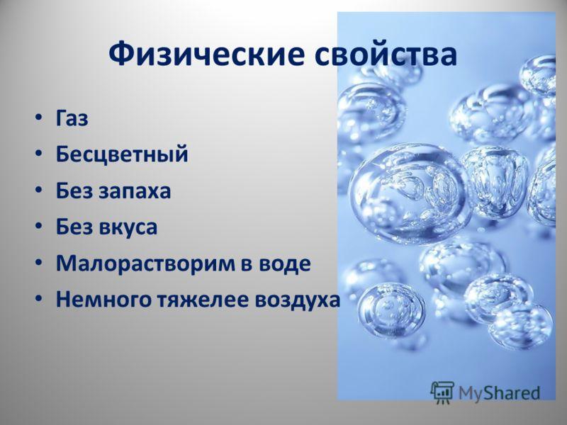 Физические свойства Газ Бесцветный Без запаха Без вкуса Малорастворим в воде Немного тяжелее воздуха