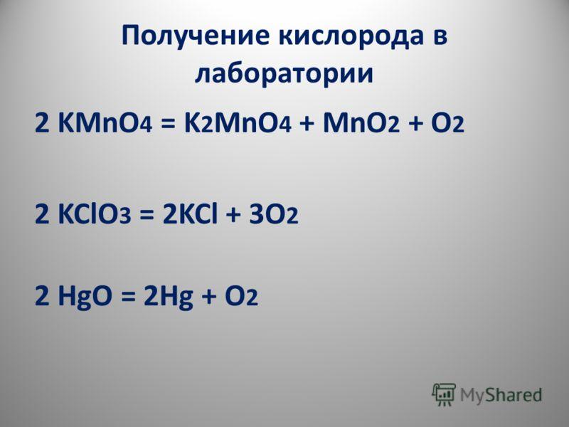 Получение кислорода в лаборатории 2 KMnO 4 = K 2 MnO 4 + MnO 2 + O 2 2 KClO 3 = 2KCl + 3O 2 2 HgO = 2Hg + O 2
