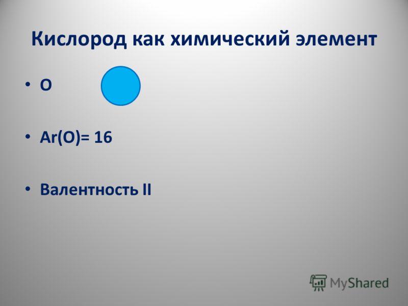 Кислород как химический элемент О Аr(О)= 16 Валентность II