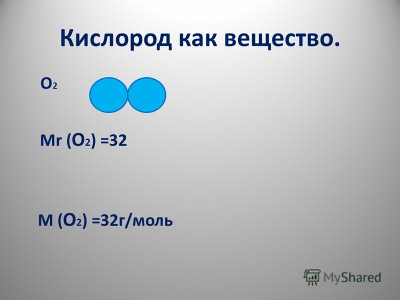 Кислород как вещество. О 2 Мr ( О 2 ) =32 М ( О 2 ) =32г/моль