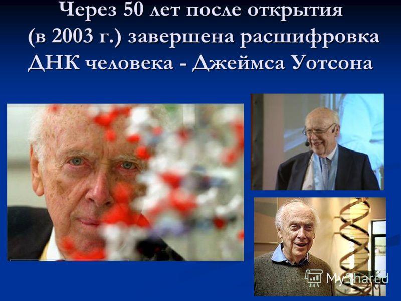 Через 50 лет после открытия (в 2003 г.) завершена расшифровка ДНК человека - Джеймса Уотсона