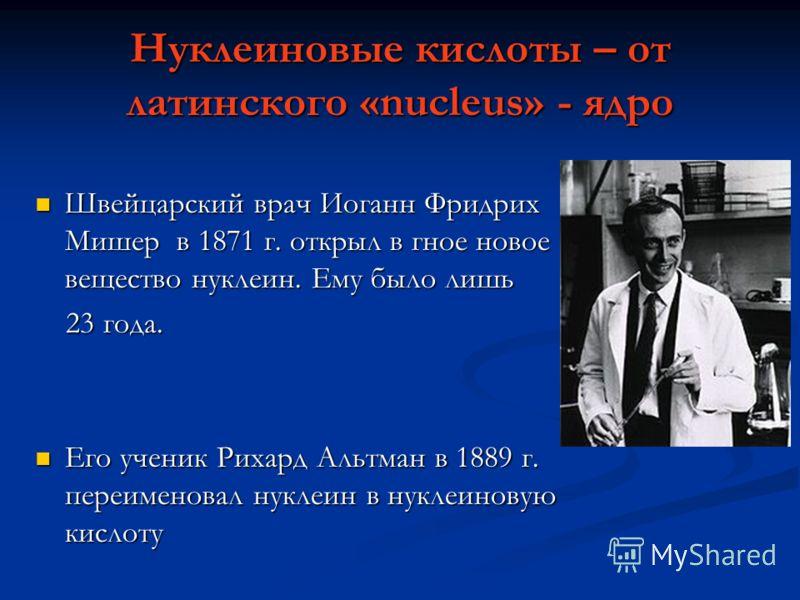 Нуклеиновые кислоты – от латинского «nucleus» - ядро Швейцарский врач Иоганн Фридрих Мишер в 1871 г. открыл в гное новое вещество нуклеин. Ему было лишь Швейцарский врач Иоганн Фридрих Мишер в 1871 г. открыл в гное новое вещество нуклеин. Ему было ли