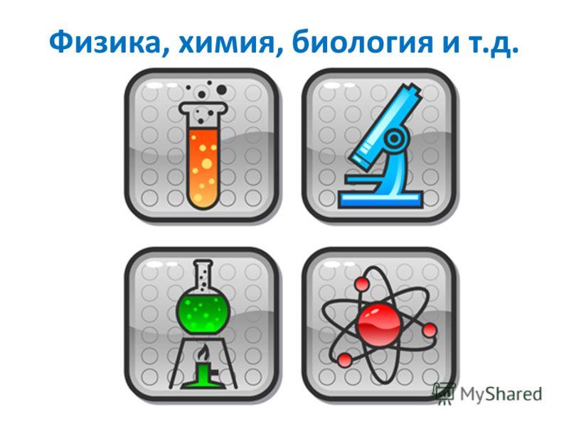 Физика, химия, биология и т.д.
