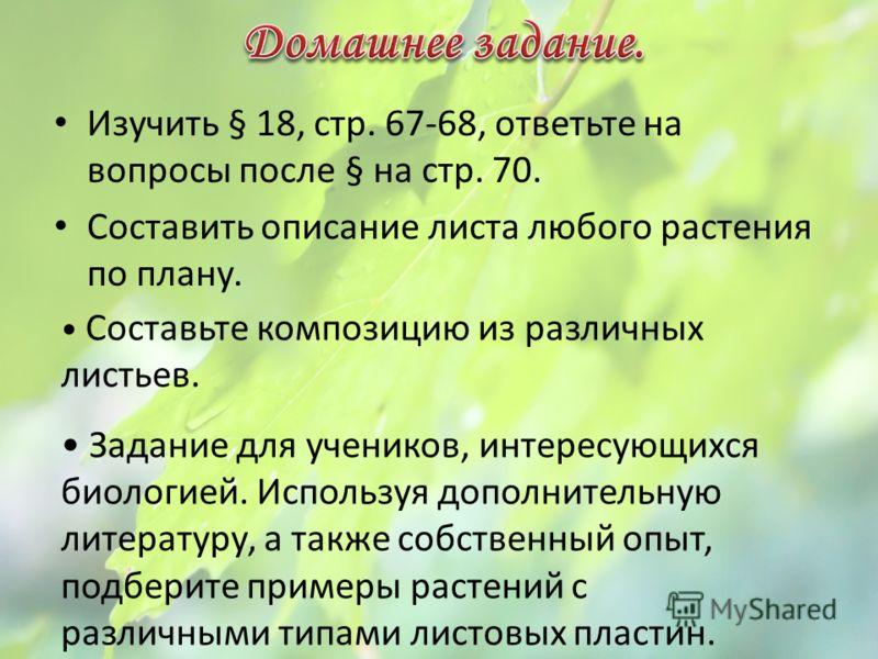 Изучить § 18, стр. 67-68, ответьте на вопросы после § на стр. 70. Составить описание листа любого растения по плану. Составьте композицию из различных листьев. Задание для учеников, интересующихся биологией. Используя дополнительную литературу, а так