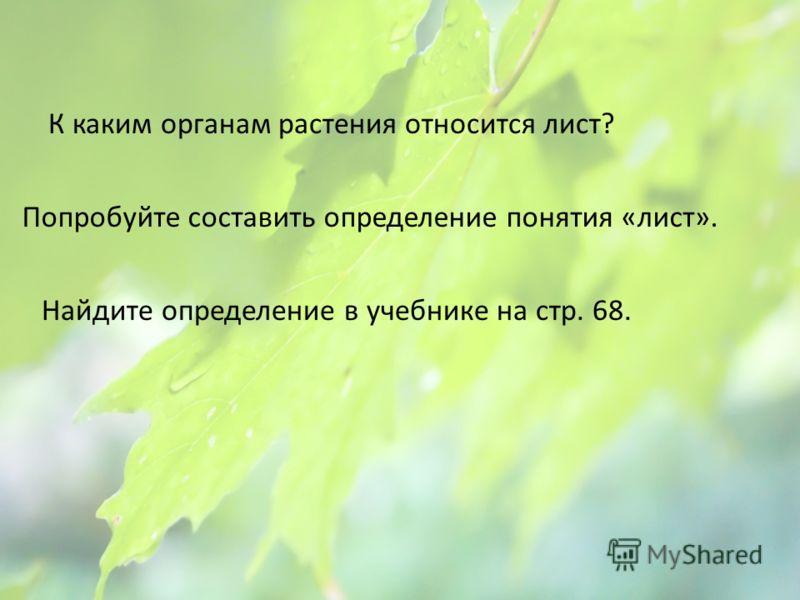 К каким органам растения относится лист? Попробуйте составить определение понятия «лист». Найдите определение в учебнике на стр. 68.