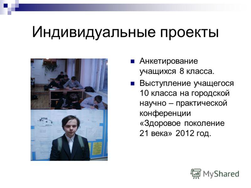 Индивидуальные проекты Анкетирование учащихся 8 класса. Выступление учащегося 10 класса на городской научно – практической конференции «Здоровое поколение 21 века» 2012 год.