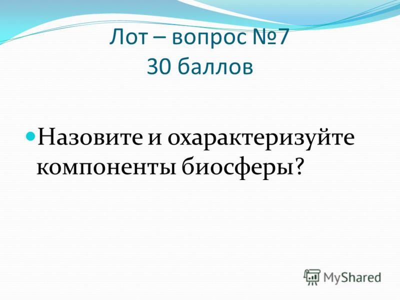 Лот – вопрос 7 30 баллов Назовите и охарактеризуйте компоненты биосферы?
