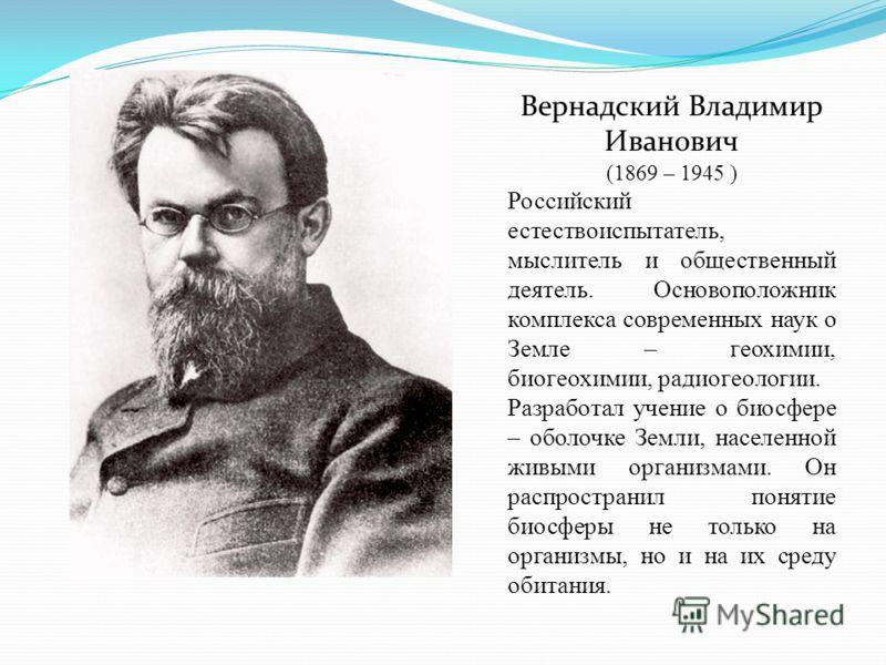 Вернадский Владимир Иванович (1869 – 1945 ) Российский естествоиспытатель, мыслитель и общественный деятель. Основоположник комплекса современных наук о Земле – геохимии, биогеохимии, радиогеологии. Разработал учение о биосфере – оболочке Земли, насе