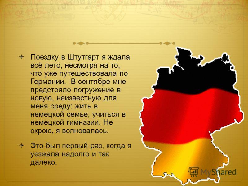 Поездку в Штутгарт я ждала всё лето, несмотря на то, что уже путешествовала по Германии. В сентябре мне предстояло погружение в новую, неизвестную для меня среду: жить в немецкой семье, учиться в немецкой гимназии. Не скрою, я волновалась. Это был пе