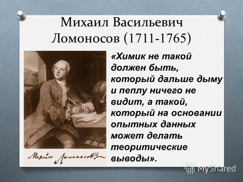 Михаил Васильевич Ломоносов ( 1711-1765 ) « Химик не такой должен быть, который дальше дыму и пеплу ничего не видит, а такой, который на основании опытных данных может делать теоритические выводы ».