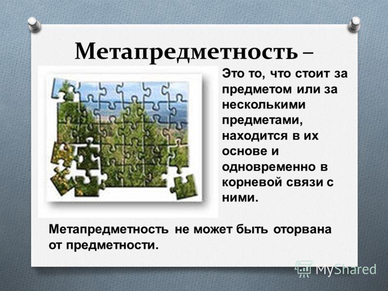 Метапредметность – O Это то, что стоит за предметом или за несколькими предметами, находится в их основе и одновременно в корневой связи с ними. Метапредметность не может быть оторвана от предметности.