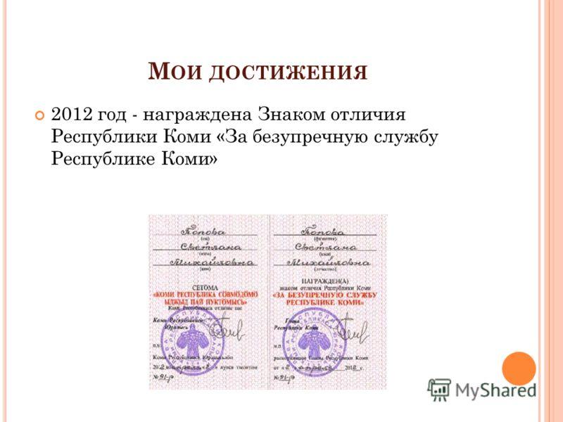 М ОИ ДОСТИЖЕНИЯ 2012 год - награждена Знаком отличия Республики Коми «За безупречную службу Республике Коми»