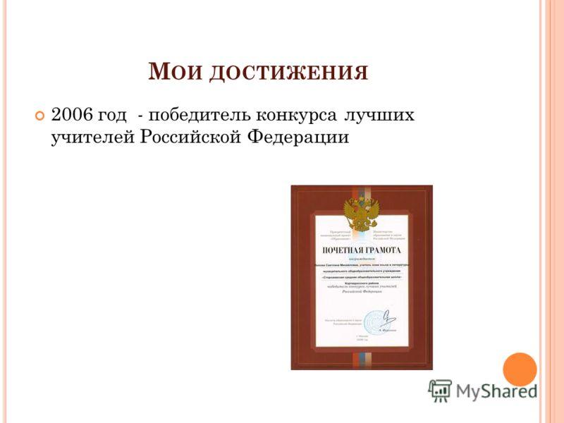 М ОИ ДОСТИЖЕНИЯ 2006 год - победитель конкурса лучших учителей Российской Федерации