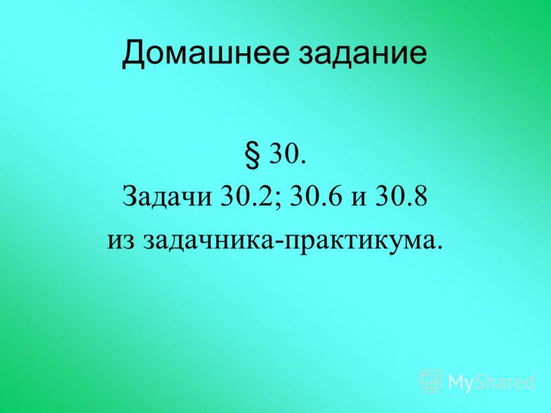 Домашнее задание § 30. Задачи 30.2; 30.6 и 30.8 из задачника-практикума.