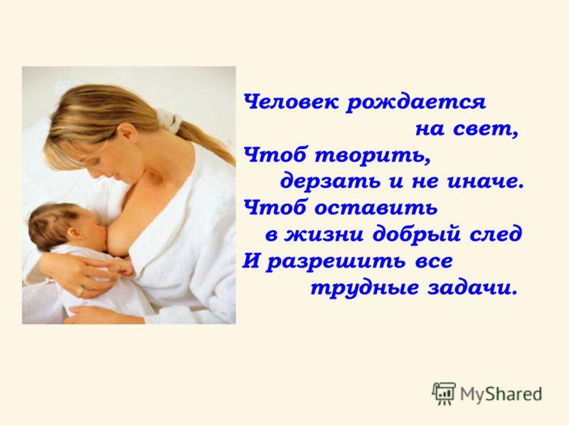 Человек рождается на свет, Чтоб творить, дерзать и не иначе. Чтоб оставить в жизни добрый след И разрешить все трудные задачи.