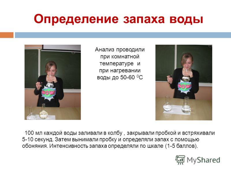 Определение запаха воды 100 мл каждой воды заливали в колбу, закрывали пробкой и встряхивали 5-10 секунд. Затем вынимали пробку и определяли запах с помощью обоняния. Интенсивность запаха определяли по шкале (1-5 баллов). Анализ проводили при комнатн