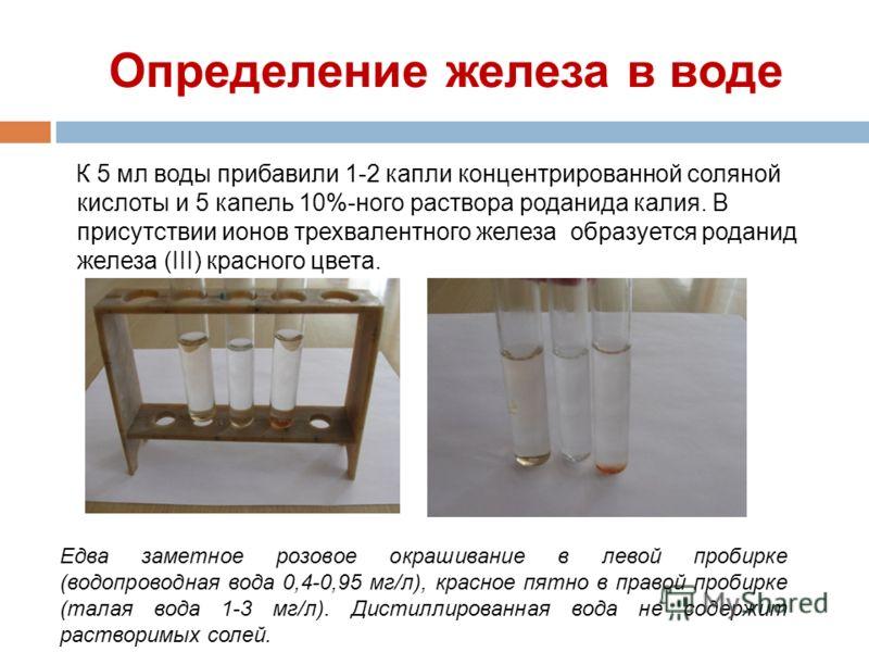Определение железа в воде К 5 мл воды прибавили 1-2 капли концентрированной соляной кислоты и 5 капель 10%-ного раствора роданида калия. В присутствии ионов трехвалентного железа образуется роданид железа (III) красного цвета. Едва заметное розовое о