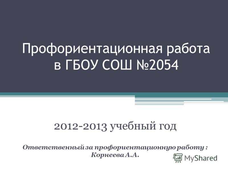 Профориентационная работа в ГБОУ СОШ 2054 2012-2013 учебный год Ответственный за профориентационную работу : Корнеева А.А.