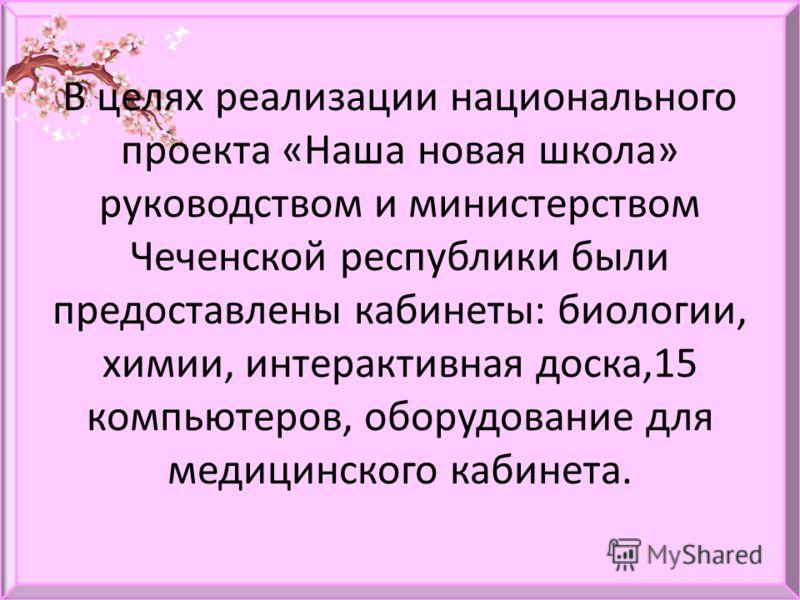 В целях реализации национального проекта «Наша новая школа» руководством и министерством Чеченской республики были предоставлены кабинеты: биологии, химии, интерактивная доска,15 компьютеров, оборудование для медицинского кабинета.