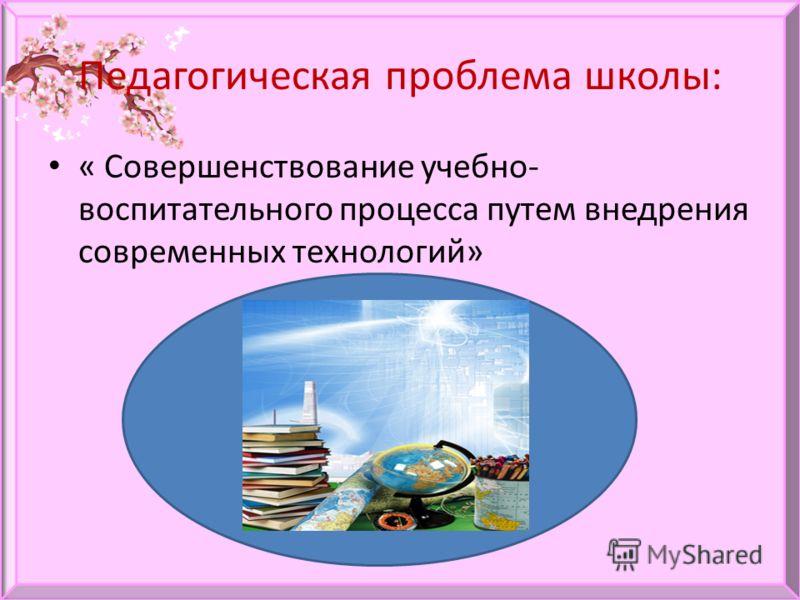 Педагогическая проблема школы: « Совершенствование учебно- воспитательного процесса путем внедрения современных технологий»