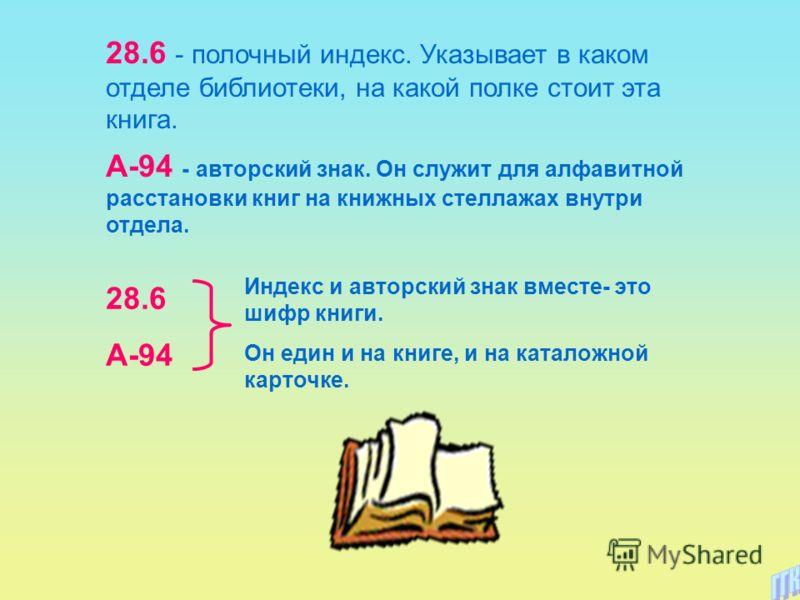 28.6 - полочный индекс. Указывает в каком отделе библиотеки, на какой полке стоит эта книга. А-94 - авторский знак. Он служит для алфавитной расстановки книг на книжных стеллажах внутри отдела. 28.6 А-94 Индекс и авторский знак вместе- это шифр книги