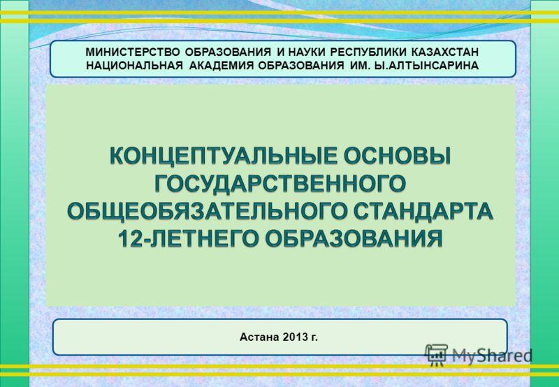 МИНИСТЕРСТВО ОБРАЗОВАНИЯ И НАУКИ РЕСПУБЛИКИ КАЗАХСТАН НАЦИОНАЛЬНАЯ АКАДЕМИЯ ОБРАЗОВАНИЯ ИМ. Ы.АЛТЫНСАРИНА Астана 2013 г.