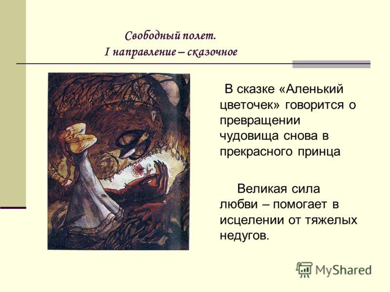 Свободный полет. I направление – сказочное В сказке «Аленький цветочек» говорится о превращении чудовища снова в прекрасного принца Великая сила любви – помогает в исцелении от тяжелых недугов.