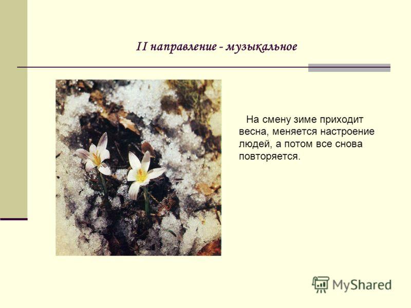II направление - музыкальное На смену зиме приходит весна, меняется настроение людей, а потом все снова повторяется.