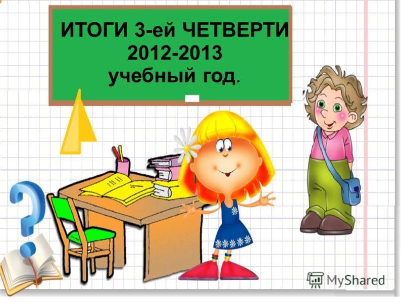 ИТОГИ 3-ей ЧЕТВЕРТИ 2012-2013 учебный год.