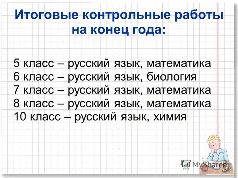 Итоговые контрольные работы на конец года: 5 класс – русский язык, математика 6 класс – русский язык, биология 7 класс – русский язык, математика 8 класс – русский язык, математика 10 класс – русский язык, химия