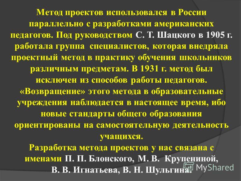 Метод проектов использовался в России параллельно с разработками американских педагогов. Под руководством С. Т. Шацкого в 1905 г. работала группа специалистов, которая внедряла проектный метод в практику обучения школьников различным предметам. В 193