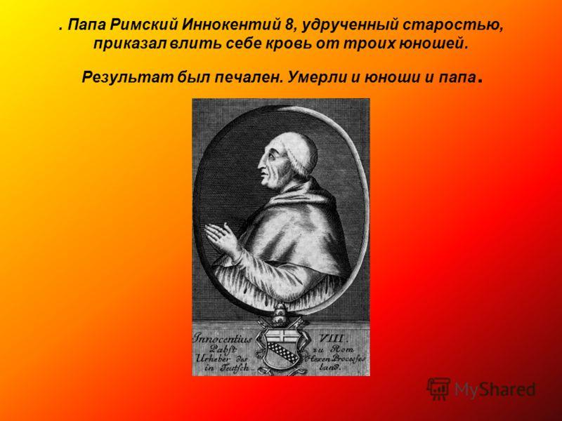 . Папа Римский Иннокентий 8, удрученный старостью, приказал влить себе кровь от троих юношей. Результат был печален. Умерли и юноши и папа.