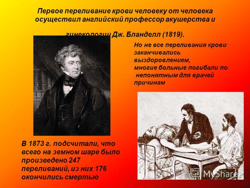 Первое переливание крови человеку от человека осуществил английский профессор акушерства и гинекологии Дж. Бланделл (1819). Но не все переливания крови заканчивались выздоровлением, многие больные погибали по непонятным для врачей причинам В 1873 г.