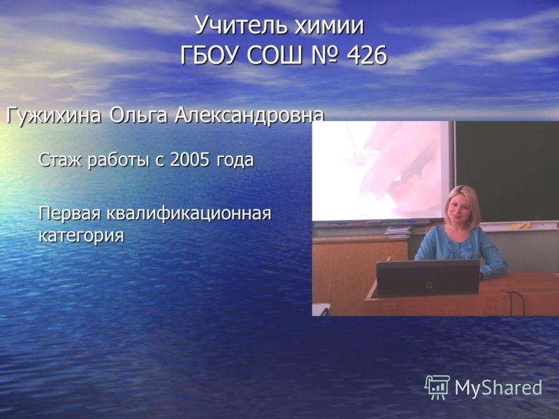 Учитель химии ГБОУ СОШ 426 Гужихина Ольга Александровна Стаж работы с 2005 года Первая квалификационная категория