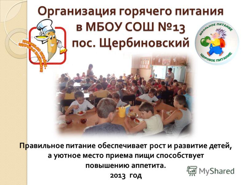 Организация горячего питания в МБОУ СОШ 13 пос. Щербиновский Правильное питание обеспечивает рост и развитие детей, а уютное место приема пищи способствует повышению аппетита. 2013 год