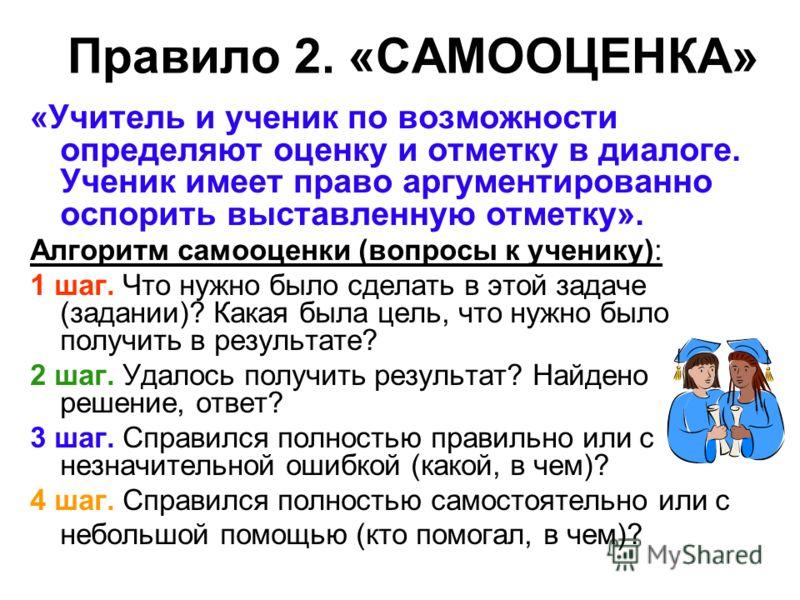 Правило 2. «САМООЦЕНКА» «Учитель и ученик по возможности определяют оценку и отметку в диалоге. Ученик имеет право аргументированно оспорить выставленную отметку». Алгоритм самооценки (вопросы к ученику): 1 шаг. Что нужно было сделать в этой задаче (