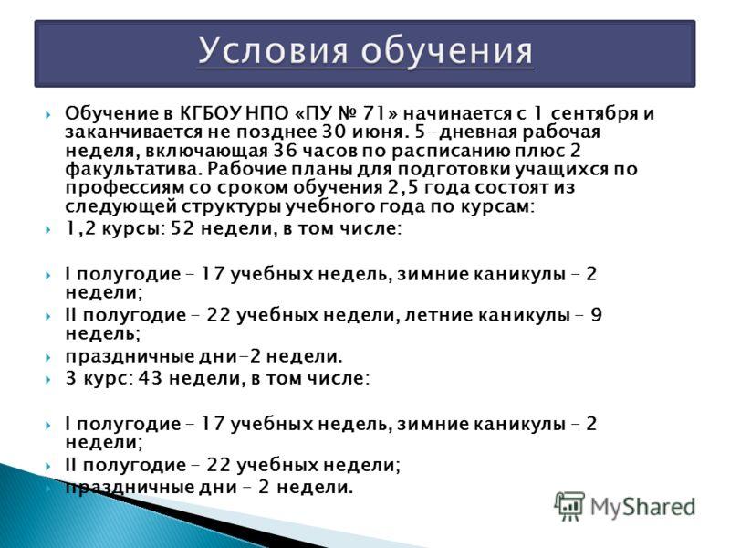 Обучение в КГБОУ НПО «ПУ 71» начинается с 1 сентября и заканчивается не позднее 30 июня. 5-дневная рабочая неделя, включающая 36 часов по расписанию плюс 2 факультатива. Рабочие планы для подготовки учащихся по профессиям со сроком обучения 2,5 года