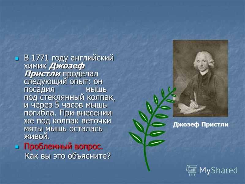 В 1771 году английский химик Джозеф Пристли проделал следующий опыт: он посадил мышь под стеклянный колпак, и через 5 часов мышь погибла. При внесении же под колпак веточки мяты мышь осталась живой. В 1771 году английский химик Джозеф Пристли продела