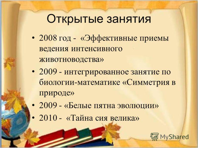 Открытые занятия 2008 год - « Эффективные приемы ведения интенсивного животноводства » 2009 - интегрированное занятие по биологии - математике « Симметрия в природе » 2009 - « Белые пятна эволюции » 2010 - « Тайна сия велика »