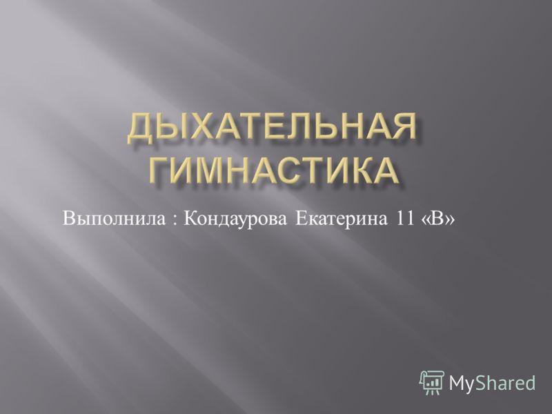 Выполнила : Кондаурова Екатерина 11 « В »
